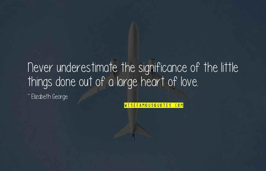 Love Significance Quotes By Elizabeth George: Never underestimate the significance of the little things