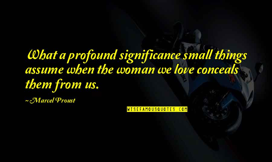Love Significance Quotes By Marcel Proust: What a profound significance small things assume when