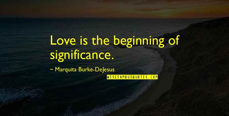 Love Significance Quotes By Marquita Burke-DeJesus: Love is the beginning of significance.