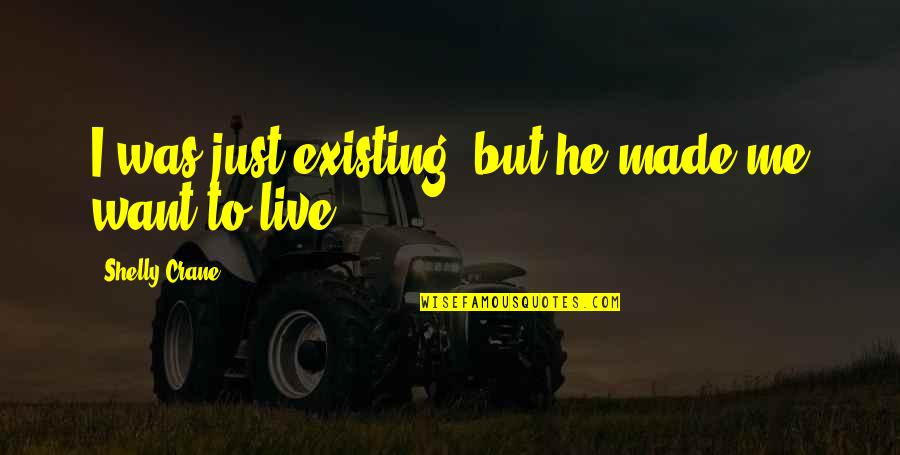 Love Significance Quotes By Shelly Crane: I was just existing, but he made me