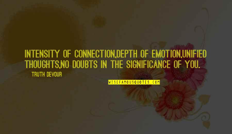Love Significance Quotes By Truth Devour: Intensity of connection,Depth of emotion,Unified thoughts,No doubts in