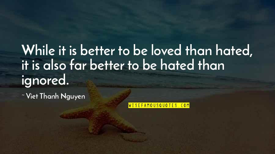 Love Significance Quotes By Viet Thanh Nguyen: While it is better to be loved than