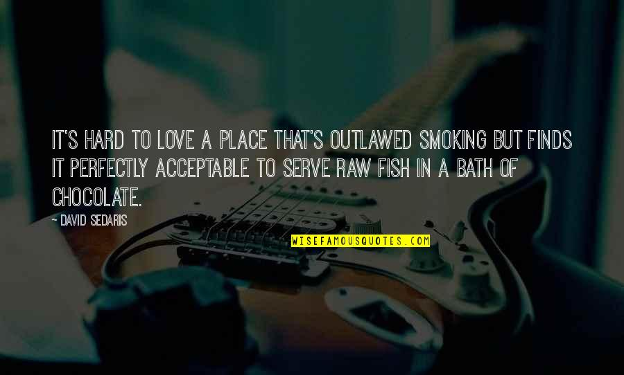Love Smoking Quotes By David Sedaris: It's hard to love a place that's outlawed