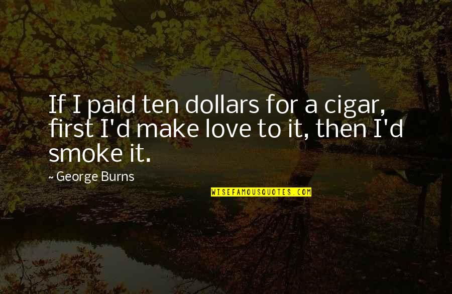 Love Smoking Quotes By George Burns: If I paid ten dollars for a cigar,