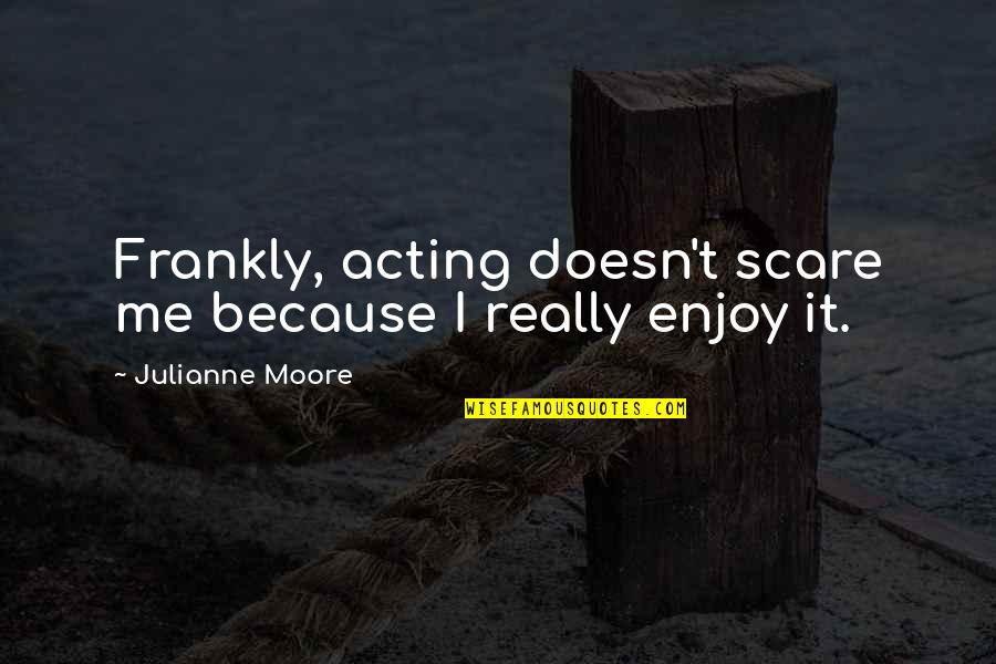 Love Smoking Quotes By Julianne Moore: Frankly, acting doesn't scare me because I really
