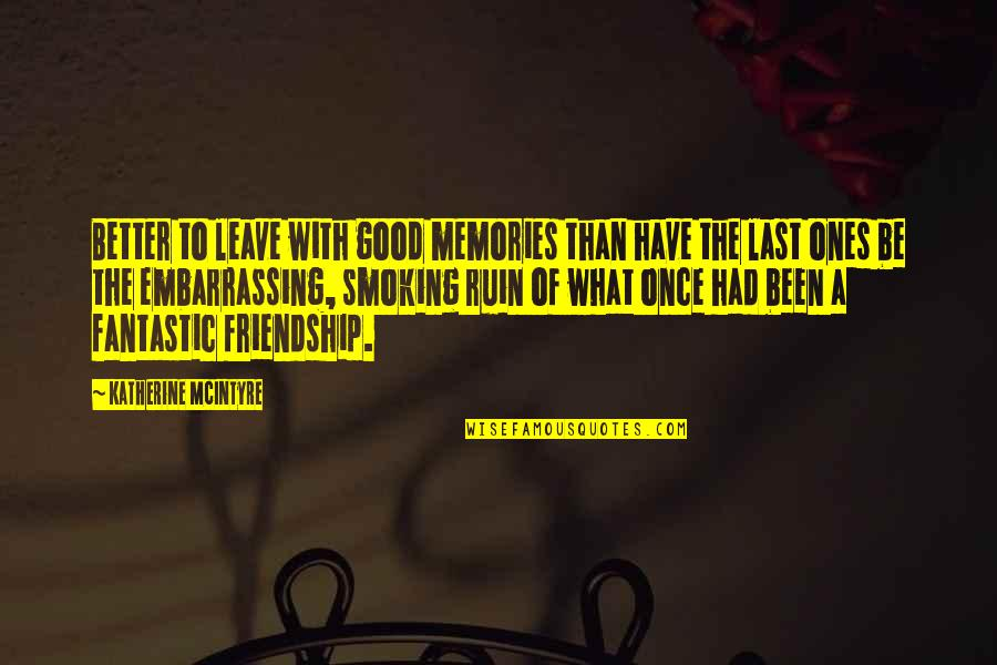 Love Smoking Quotes By Katherine McIntyre: Better to leave with good memories than have