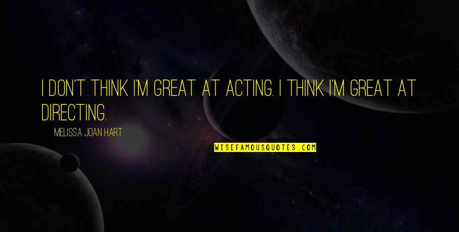 Love Smoking Quotes By Melissa Joan Hart: I don't think I'm great at acting. I