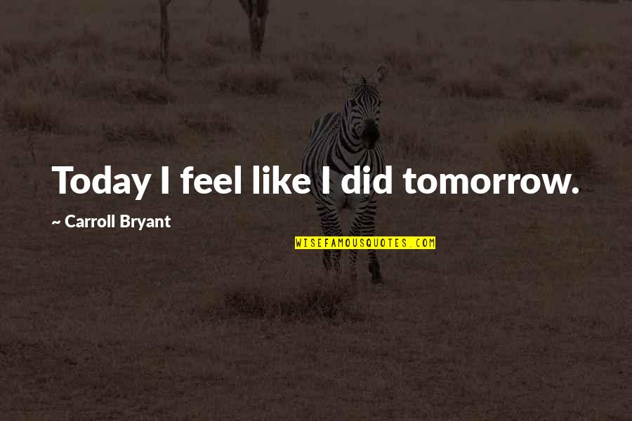 Love Split Quotes By Carroll Bryant: Today I feel like I did tomorrow.