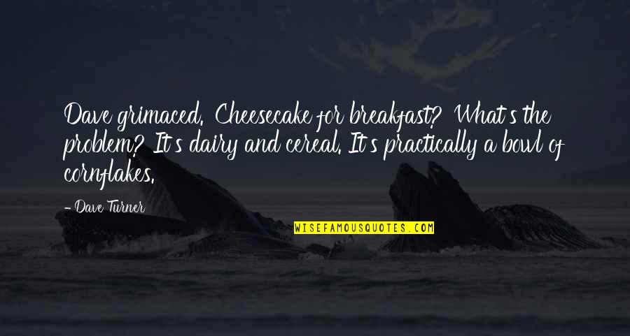 Love Split Quotes By Dave Turner: Dave grimaced. 'Cheesecake for breakfast?''What's the problem? It's