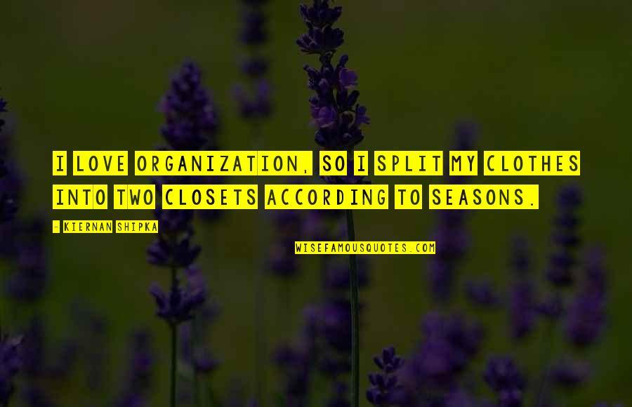 Love Split Quotes By Kiernan Shipka: I love organization, so I split my clothes
