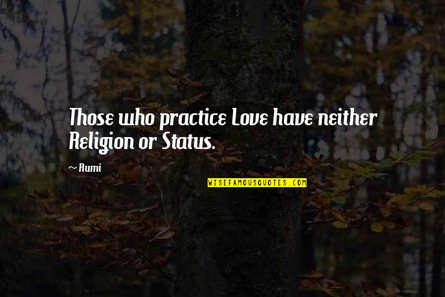 Love Status Quotes By Rumi: Those who practice Love have neither Religion or