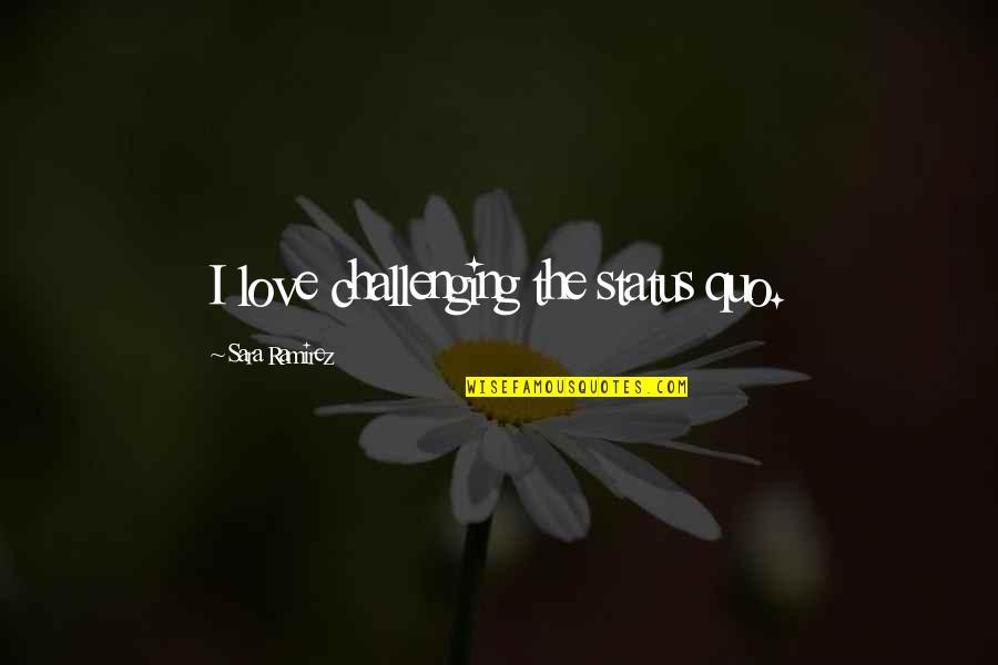 Love Status Quotes By Sara Ramirez: I love challenging the status quo.