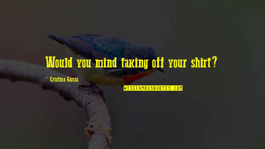 Love Stock Quotes By Cristina Garcia: Would you mind taking off your shirt?