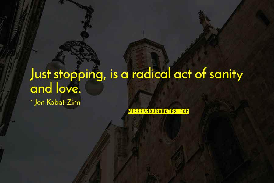 Love Stopping Quotes By Jon Kabat-Zinn: Just stopping, is a radical act of sanity