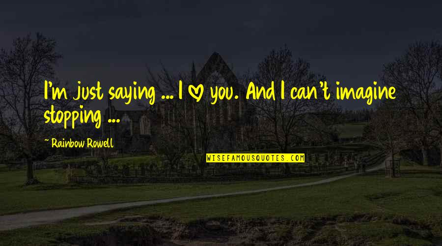 Love Stopping Quotes By Rainbow Rowell: I'm just saying ... I love you. And