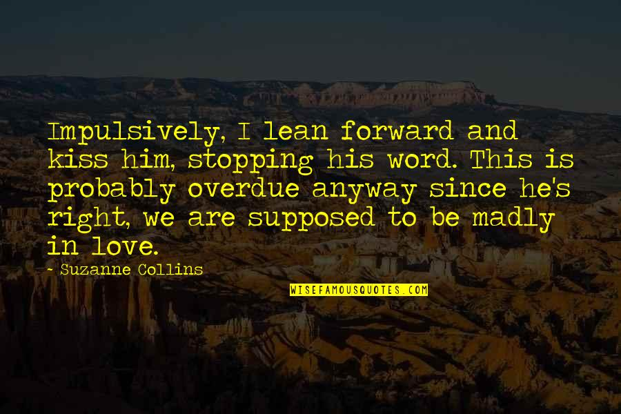 Love Stopping Quotes By Suzanne Collins: Impulsively, I lean forward and kiss him, stopping