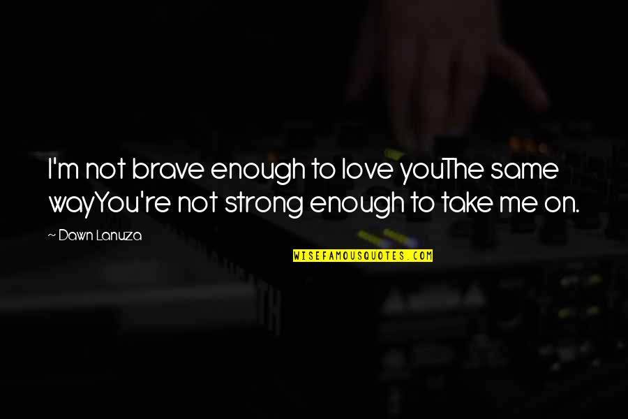Love Strong Enough Quotes By Dawn Lanuza: I'm not brave enough to love youThe same