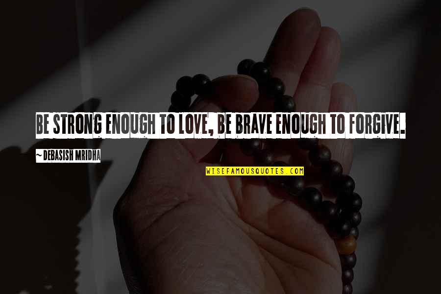 Love Strong Enough Quotes By Debasish Mridha: Be strong enough to love, be brave enough