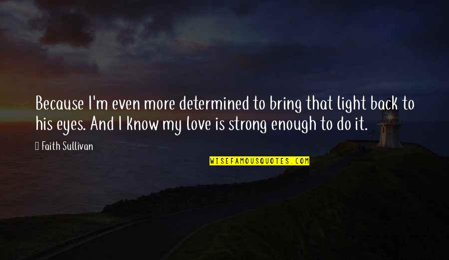Love Strong Enough Quotes By Faith Sullivan: Because I'm even more determined to bring that