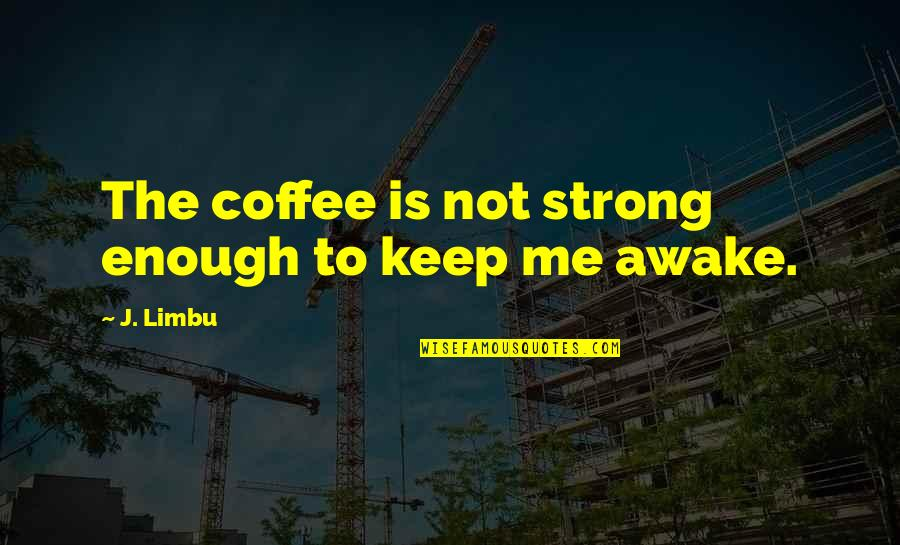 Love Strong Enough Quotes By J. Limbu: The coffee is not strong enough to keep