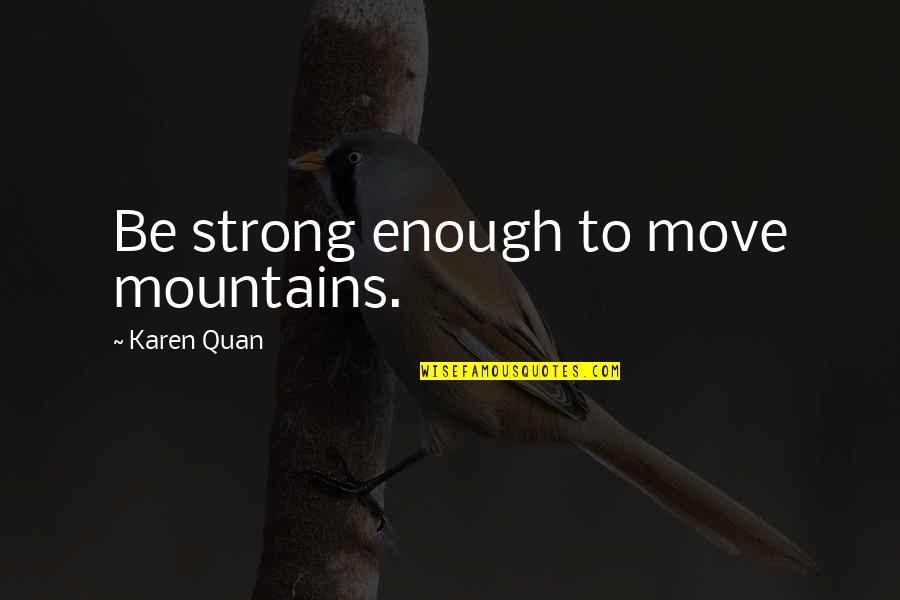 Love Strong Enough Quotes By Karen Quan: Be strong enough to move mountains.