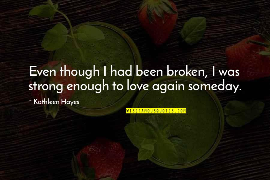 Love Strong Enough Quotes By Kathleen Hayes: Even though I had been broken, I was