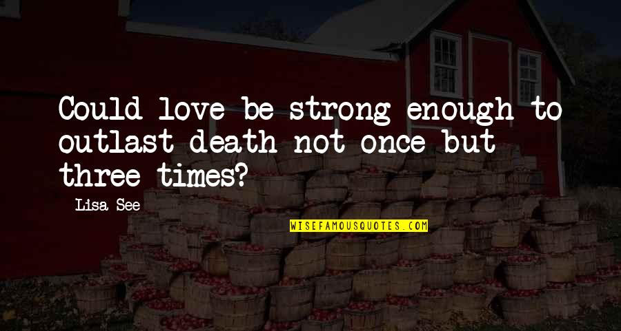 Love Strong Enough Quotes By Lisa See: Could love be strong enough to outlast death
