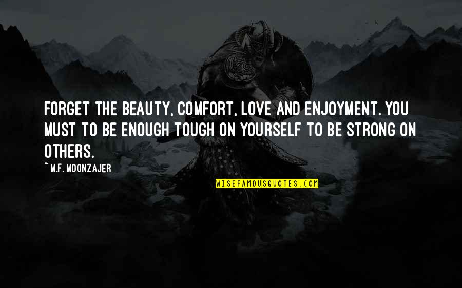 Love Strong Enough Quotes By M.F. Moonzajer: Forget the beauty, comfort, love and enjoyment. You