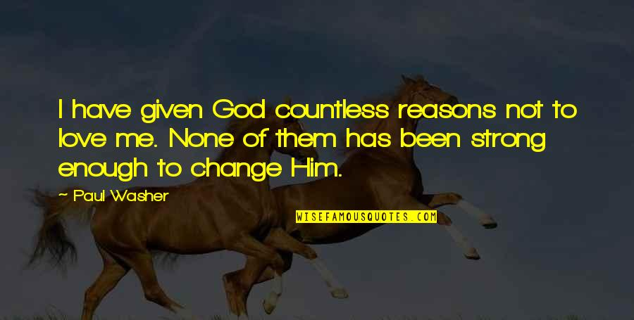 Love Strong Enough Quotes By Paul Washer: I have given God countless reasons not to
