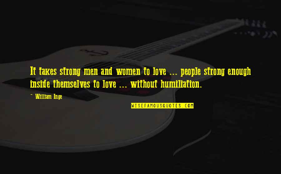 Love Strong Enough Quotes By William Inge: It takes strong men and women to love