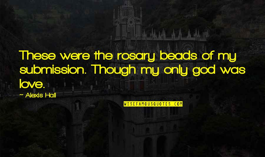 Love Submission Quotes By Alexis Hall: These were the rosary beads of my submission.