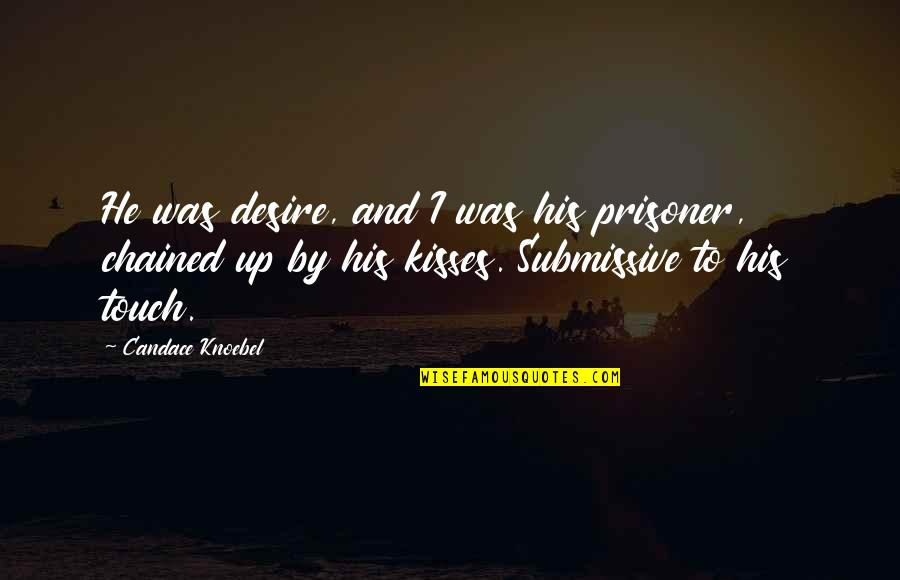 Love Submission Quotes By Candace Knoebel: He was desire, and I was his prisoner,