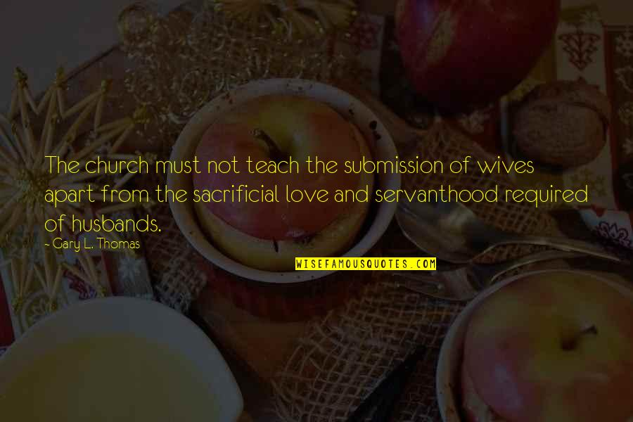 Love Submission Quotes By Gary L. Thomas: The church must not teach the submission of