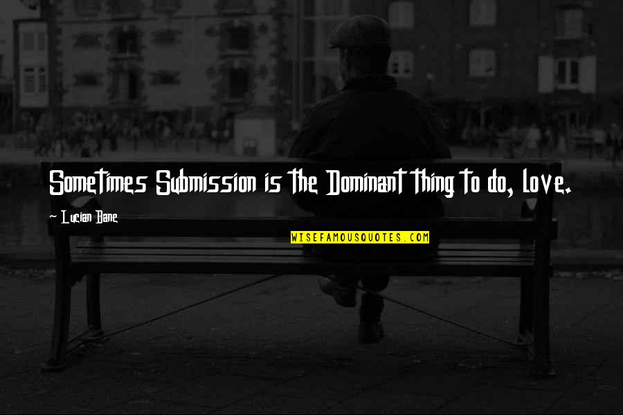 Love Submission Quotes By Lucian Bane: Sometimes Submission is the Dominant thing to do,