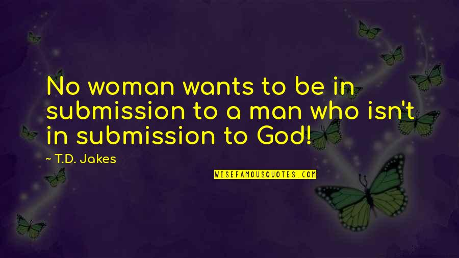 Love Submission Quotes By T.D. Jakes: No woman wants to be in submission to