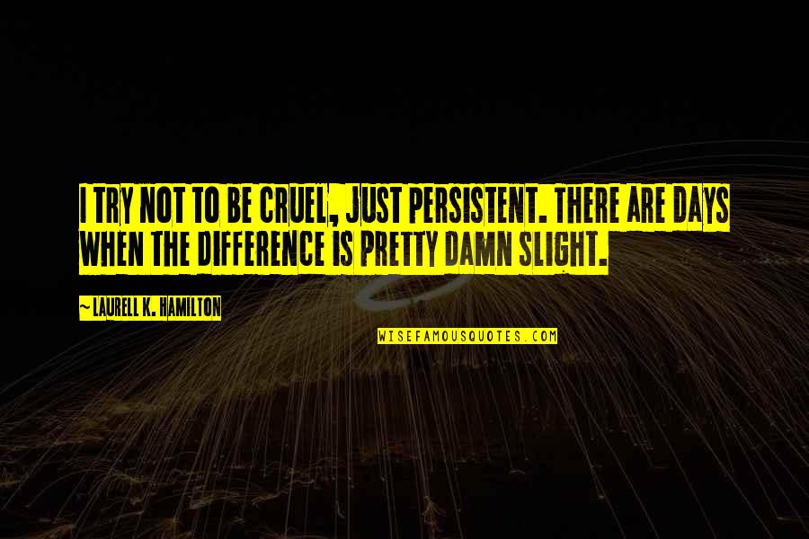 Love Tagalog Valentines Quotes By Laurell K. Hamilton: I try not to be cruel, just persistent.