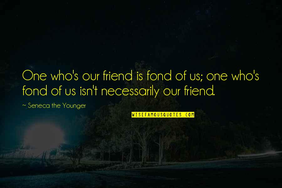 Love Tagalog Valentines Quotes By Seneca The Younger: One who's our friend is fond of us;