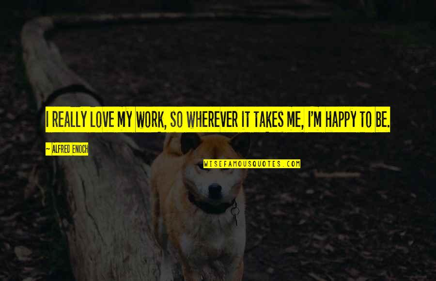 Love Takes Work Quotes By Alfred Enoch: I really love my work, so wherever it