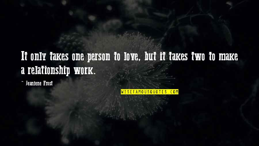 Love Takes Work Quotes By Jeaniene Frost: It only takes one person to love, but