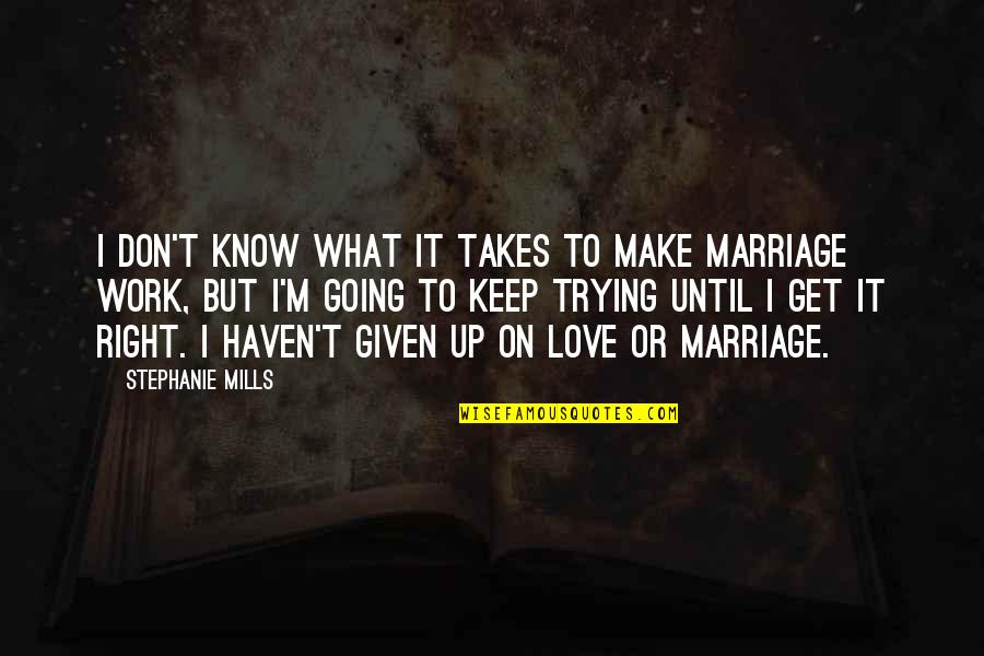 Love Takes Work Quotes By Stephanie Mills: I don't know what it takes to make