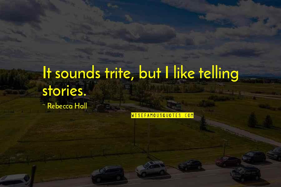 Love Tester Quotes By Rebecca Hall: It sounds trite, but I like telling stories.