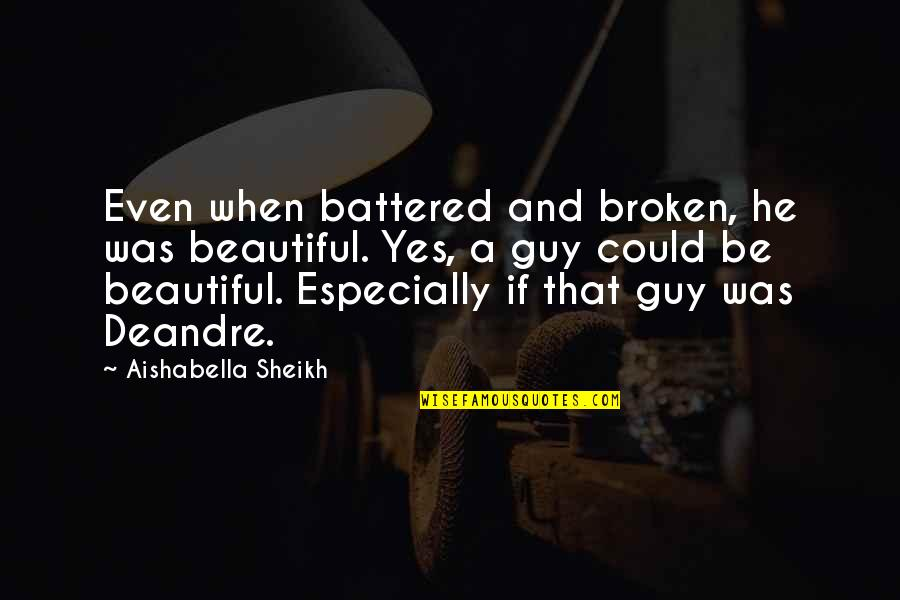 Love That Broken Quotes By Aishabella Sheikh: Even when battered and broken, he was beautiful.