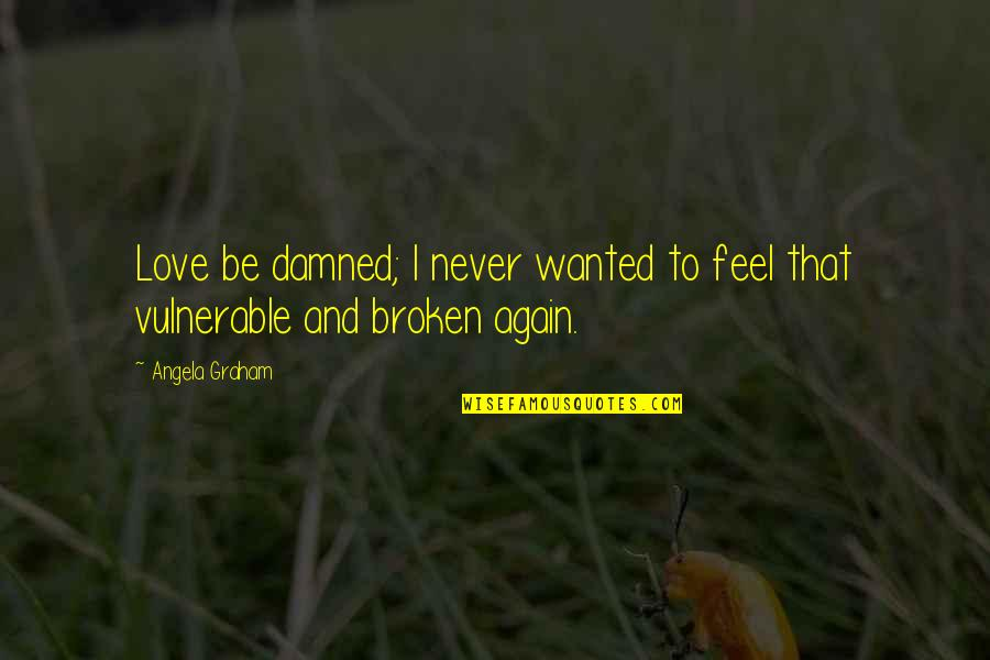 Love That Broken Quotes By Angela Graham: Love be damned; I never wanted to feel