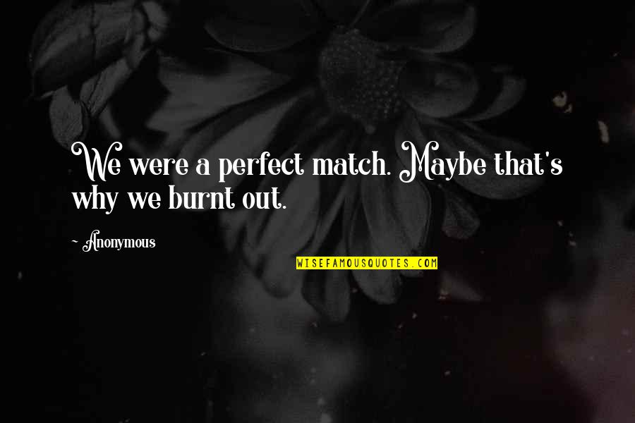 Love That Broken Quotes By Anonymous: We were a perfect match. Maybe that's why