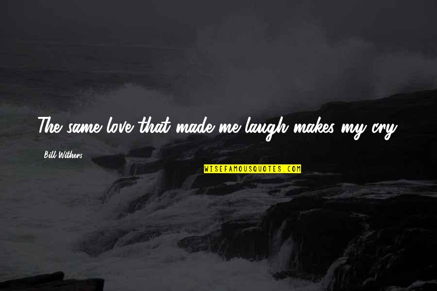 Love That Broken Quotes By Bill Withers: The same love that made me laugh makes