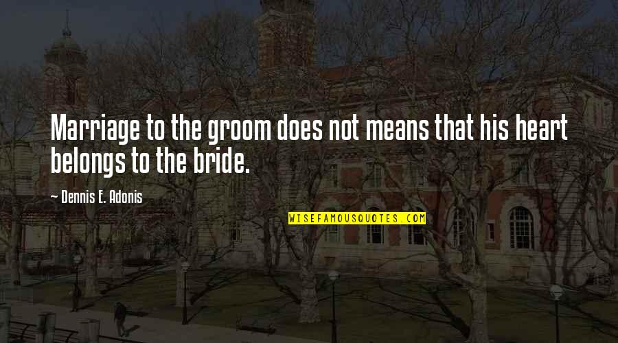 Love That Broken Quotes By Dennis E. Adonis: Marriage to the groom does not means that