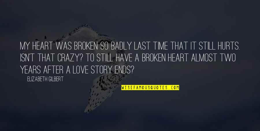 Love That Broken Quotes By Elizabeth Gilbert: My heart was broken so badly last time