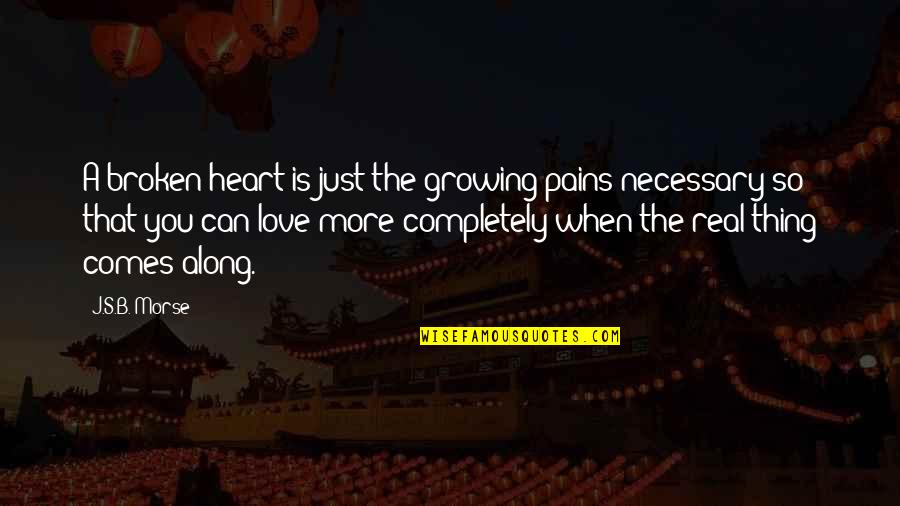 Love That Broken Quotes By J.S.B. Morse: A broken heart is just the growing pains