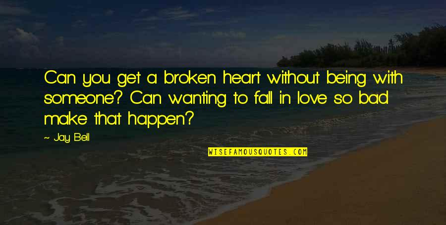 Love That Broken Quotes By Jay Bell: Can you get a broken heart without being
