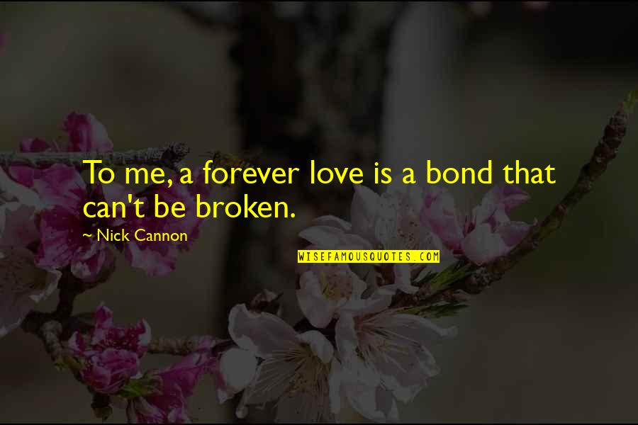 Love That Broken Quotes By Nick Cannon: To me, a forever love is a bond